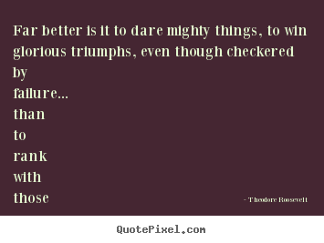 Far better is it to dare mighty things, to win.. Theodore Roosevelt  friendship quotes
