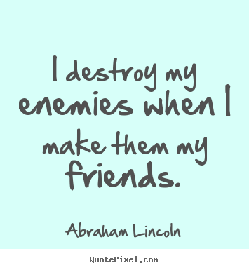 I destroy my enemies when i make them my friends. Abraham Lincoln  friendship quote
