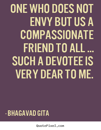 Sayings about friendship - One who does not envy but us a compassionate..