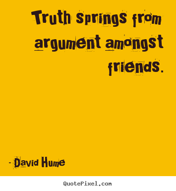 Make photo quotes about friendship - Truth springs from argument amongst friends.