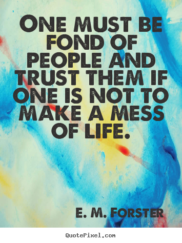 E. M. Forster picture quotes - One must be fond of people and trust them if one is.. - Friendship quotes