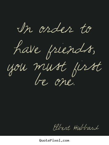 Elbert Hubbard picture quote - In order to have friends, you must first be one. - Friendship quote