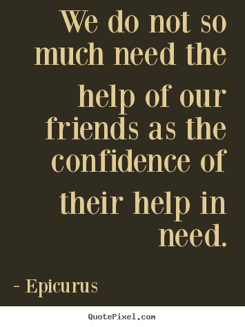 We do not so much need the help of our friends as the confidence.. Epicurus greatest friendship quotes