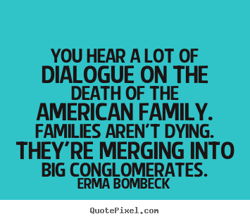 Erma Bombeck picture quotes - You hear a lot of dialogue on the death of the american family... - Friendship quotes