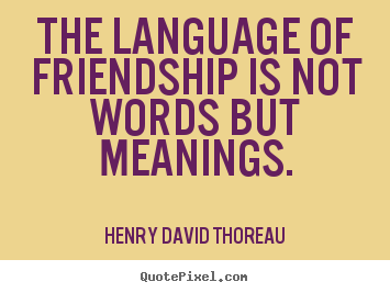 Friendship quotes - The language of friendship is not words but meanings.