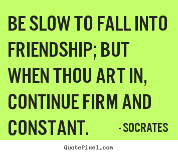 Create custom picture quotes about friendship - Be slow to fall into friendship; but when thou art in,..