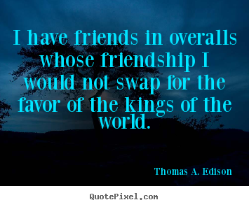 I have friends in overalls whose friendship i would not swap for.. Thomas A. Edison best friendship quotes