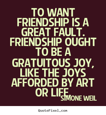Quote about friendship - To want friendship is a great fault. friendship ought to..