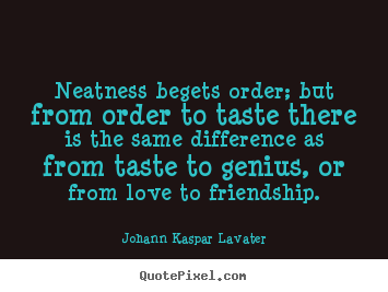 Johann Kaspar Lavater picture quotes - Neatness begets order; but from order to taste.. - Friendship quotes