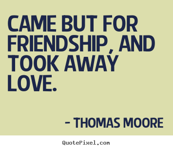Came but for friendship, and took away love. Thomas Moore greatest friendship quote