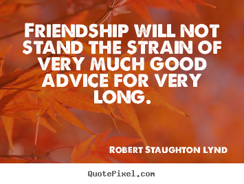 Quote about friendship - Friendship will not stand the strain of very much good advice for very..