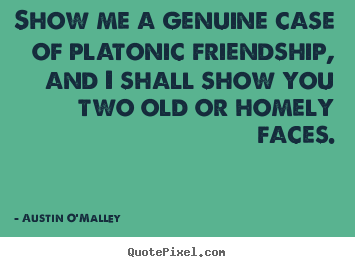 Quote about friendship - Show me a genuine case of platonic friendship, and i shall show..
