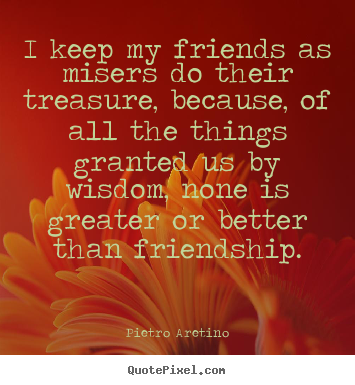 Design your own picture quotes about friendship - I keep my friends as misers do their treasure, because, of all the..