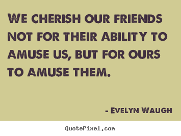 We cherish our friends not for their ability to amuse us, but.. Evelyn Waugh famous friendship sayings