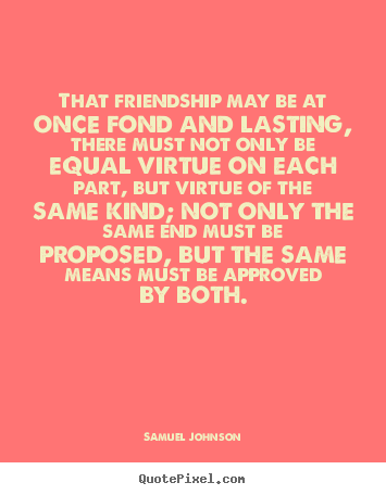 That friendship may be at once fond and lasting, there must.. Samuel Johnson greatest friendship quotes