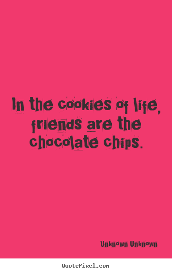 Unknown Unknown picture quotes - In the cookies of life, friends are the chocolate chips. - Friendship quotes