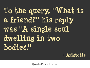 Aristotle picture quotes - To the query, ''what is a friend?'' his reply was ''a.. - Friendship sayings