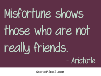 Friendship quotes - Misfortune shows those who are not really friends.
