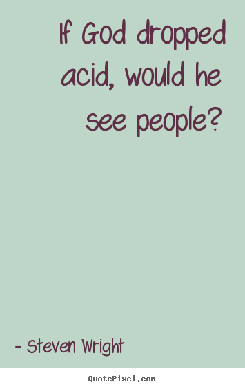 Steven Wright picture quotes - If god dropped acid, would he see people? - Friendship quotes