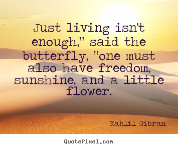 "Kahlil Gibran poster quote - Just living isn't enough,"" said the butterfly, ""one must also have.. - Friendship quotes"