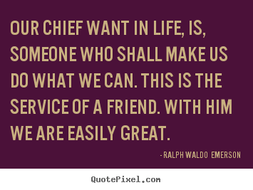 Ralph Waldo  Emerson poster sayings - Our chief want in life, is, someone who shall make us do what.. - Friendship quotes