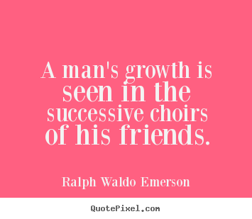 A man's growth is seen in the successive choirs of his friends. Ralph Waldo Emerson best friendship quote