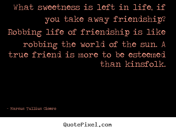 What sweetness is left in life, if you take.. Marcus Tullius Cicero famous friendship quotes