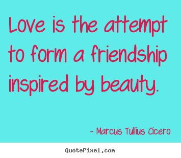 Love is the attempt to form a friendship inspired.. Marcus Tullius Cicero top friendship quotes