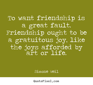 Quotes about friendship - To want friendship is a great fault. friendship ought to be a gratuitous..