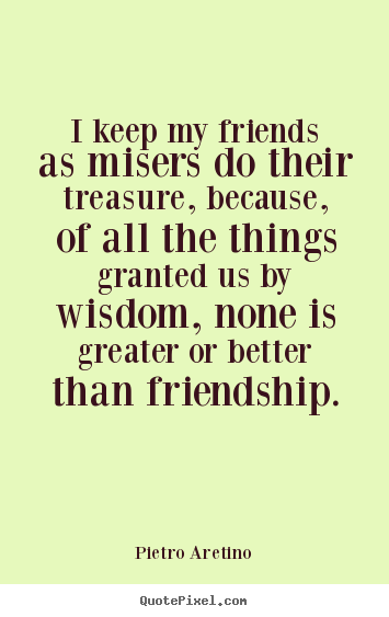 Design your own image quotes about friendship - I keep my friends as misers do their treasure,..