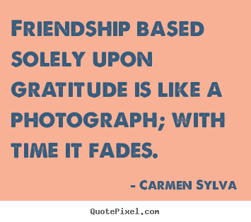 Friendship based solely upon gratitude is like a photograph;.. Carmen Sylva good friendship quotes