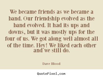 Sayings about friendship - We became friends as we became a band. our..
