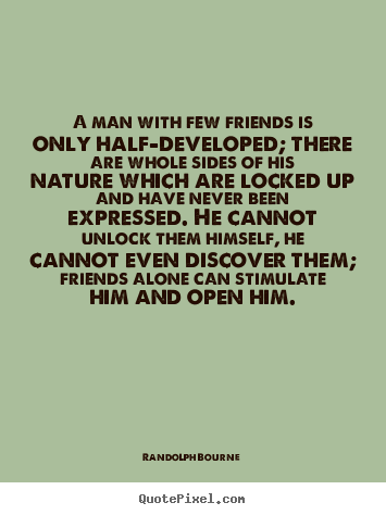A man with few friends is only half-developed; there are whole.. Randolph Bourne top friendship quotes