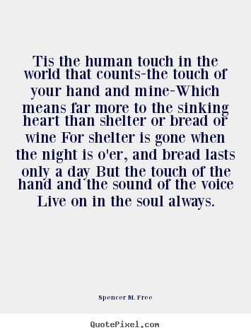 Tis the human touch in the world that counts-the touch of your hand and.. Spencer M. Free good friendship quotes
