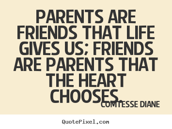 Design your own picture quotes about friendship - Parents are friends that life gives us; friends..