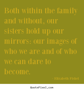 Elizabeth Fishel picture quotes - Both within the family and without, our sisters hold up our mirrors:.. - Friendship quote
