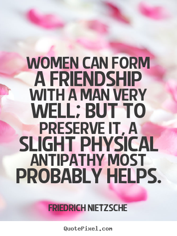 Women can form a friendship with a man very well; but to preserve.. Friedrich Nietzsche good friendship quote