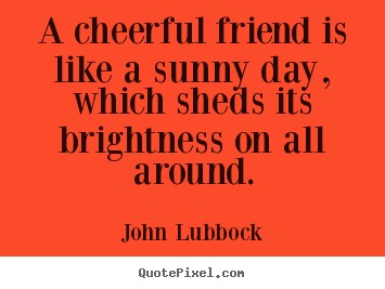 John Lubbock picture quotes - A cheerful friend is like a sunny day, which sheds its brightness.. - Friendship quotes