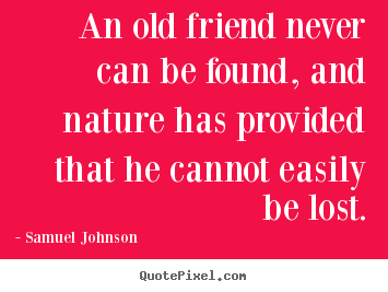 Quotes about friendship - An old friend never can be found, and nature has..