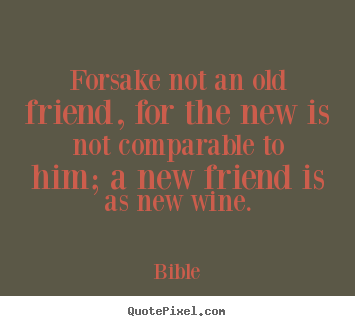 Bible poster sayings - Forsake not an old friend, for the new is not comparable.. - Friendship quotes