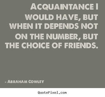 Acquaintance i would have, but when it depends not on the number,.. Abraham Cowley  friendship quotes