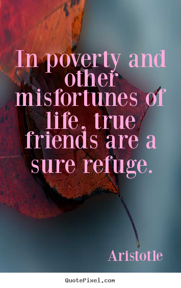 Aristotle image quotes - In poverty and other misfortunes of life, true friends are a sure.. - Friendship quotes
