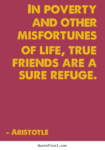 Friendship quotes - In poverty and other misfortunes of life, true friends are a sure refuge.