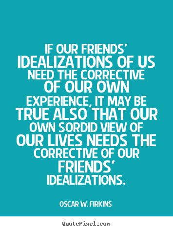 Oscar W. Firkins picture quotes - If our friends' idealizations of us need the corrective.. - Friendship quote