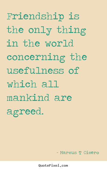 Marcus T Cicero picture quote - Friendship is the only thing in the world concerning the usefulness.. - Friendship quotes