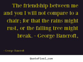 George Bancroft picture quotes - The friendship between me and you i will not compare to a chair;.. - Friendship quotes