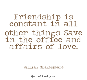 Friendship quote - Friendship is constant in all other things save in the office and affairs..