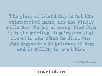 Quotes about friendship - The glory of friendship is not the outstretched hand, nor the kindly..