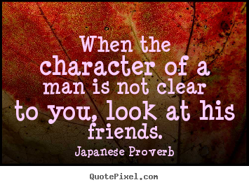When the character of a man is not clear to you, look at his friends. Japanese Proverb top friendship quotes