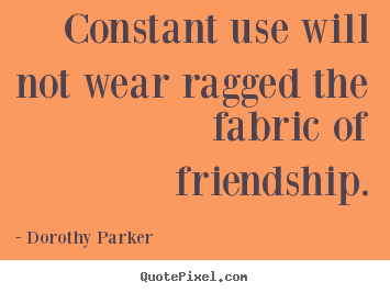 Dorothy Parker image quotes - Constant use will not wear ragged the fabric of friendship. - Friendship quotes